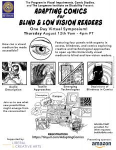 Event flyer: SF State, the Program in Visual Impairments, Comic Studies, and The Longmore Institute on Disability Present: Adapting Comics for Blind and Low Vision Readers. A one day virtual symposium! Thursday August 12th, 9am-4pm PT. Featuring four panes with experts in access, blindness, and comics exploring creative and technological approaches to open up this historically visual medium to blind and low vision readers. How can a visual medium be made accessible? (close-up drawing of an eye). Audio description (drawing of an ear with soundwaves), tactile approaches (drawing of a hand exploring tactile media), emerging technologies (drawing of a finger activating a touch screen and person wearing a headset), and depictions of blindness in comics (drawing of daredevil again a background of concentric circles). Join us to see what new possibilities might emerge from the conversations! AD/ASL/CART provided. For other requests: beitiks@sfsu.edu. Registration: https://tinyurl.com/AdaptingComics. Supported by the College of Liberal and Creative Arts. Presenting sponsor: Amazon.
